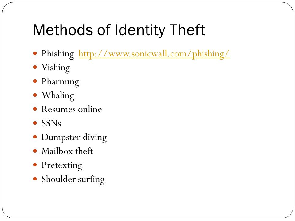 Methods of Identity Theft Phishing http://www.sonicwall.com/phishing/http://www.sonicwall.com/phishing/ Vishing Pharming Whaling Resumes online SSNs Dumpster diving Mailbox theft Pretexting Shoulder surfing