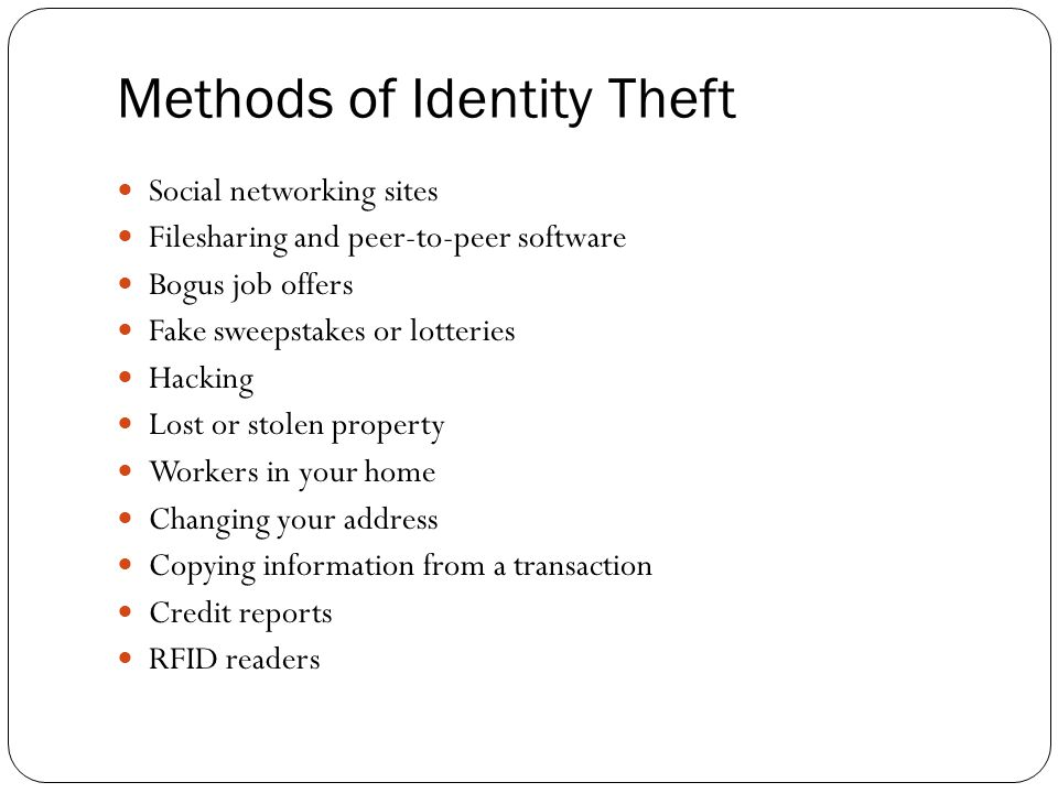 Methods of Identity Theft Social networking sites Filesharing and peer-to-peer software Bogus job offers Fake sweepstakes or lotteries Hacking Lost or stolen property Workers in your home Changing your address Copying information from a transaction Credit reports RFID readers