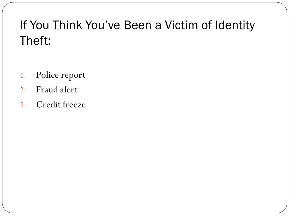 If You Think You've Been a Victim of Identity Theft: 1.