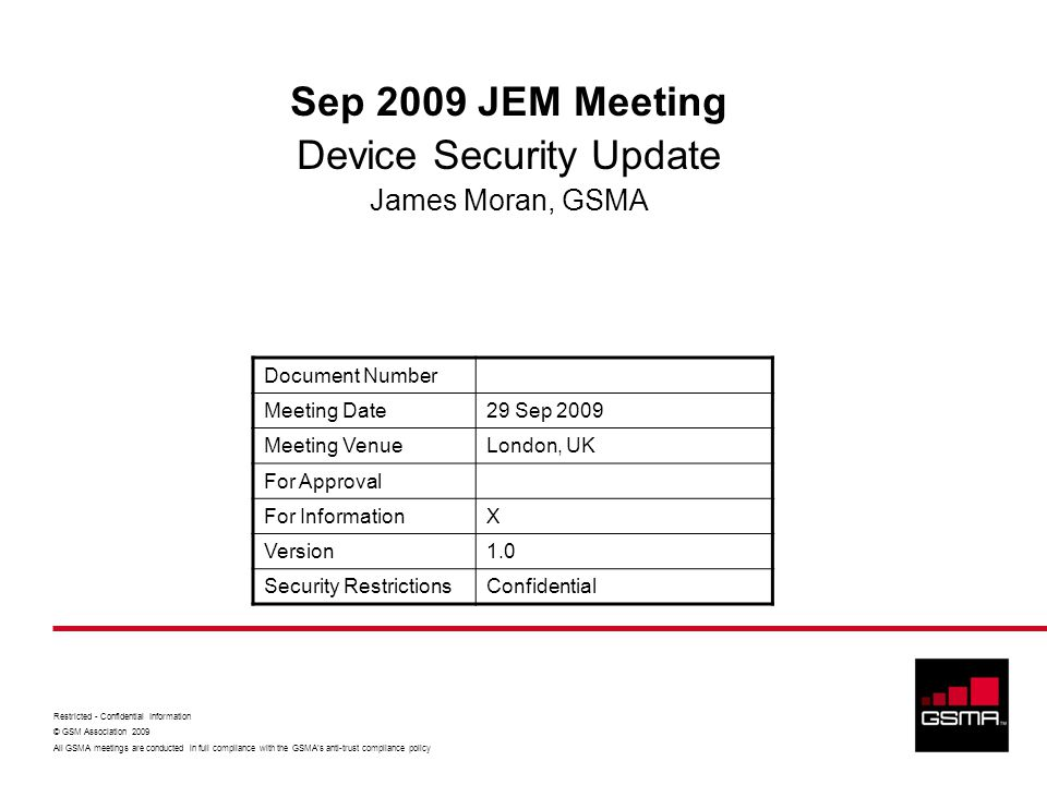 Restricted - Confidential Information © GSM Association 2009 All GSMA meetings are conducted in full compliance with the GSMA's anti-trust compliance policy Sep 2009 JEM Meeting Device Security Update James Moran, GSMA Document Number Meeting Date29 Sep 2009 Meeting VenueLondon, UK For Approval For InformationX Version1.0 Security RestrictionsConfidential