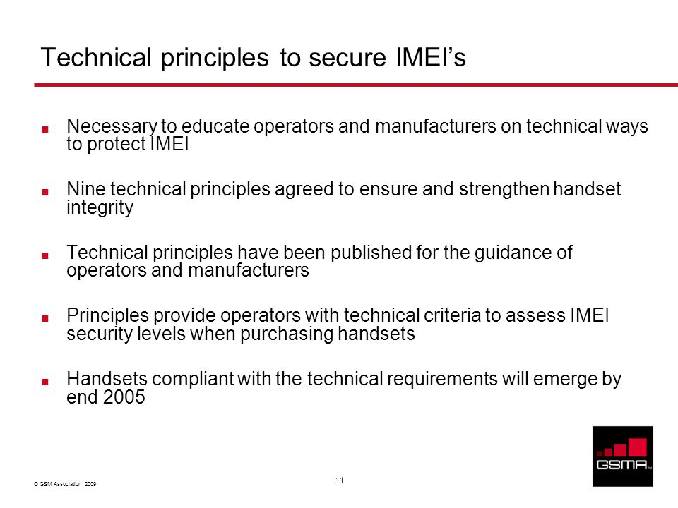 © GSM Association 2009 11 Technical principles to secure IMEI's Necessary to educate operators and manufacturers on technical ways to protect IMEI Nine technical principles agreed to ensure and strengthen handset integrity Technical principles have been published for the guidance of operators and manufacturers Principles provide operators with technical criteria to assess IMEI security levels when purchasing handsets Handsets compliant with the technical requirements will emerge by end 2005