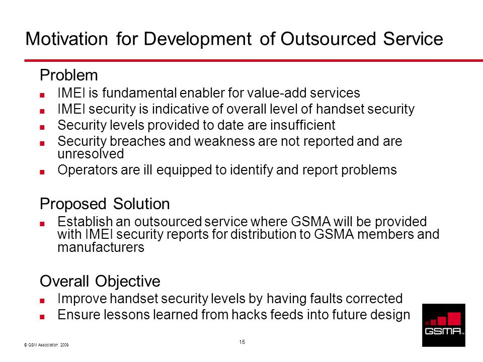 © GSM Association 2009 15 Motivation for Development of Outsourced Service Problem IMEI is fundamental enabler for value-add services IMEI security is indicative of overall level of handset security Security levels provided to date are insufficient Security breaches and weakness are not reported and are unresolved Operators are ill equipped to identify and report problems Proposed Solution Establish an outsourced service where GSMA will be provided with IMEI security reports for distribution to GSMA members and manufacturers Overall Objective Improve handset security levels by having faults corrected Ensure lessons learned from hacks feeds into future design