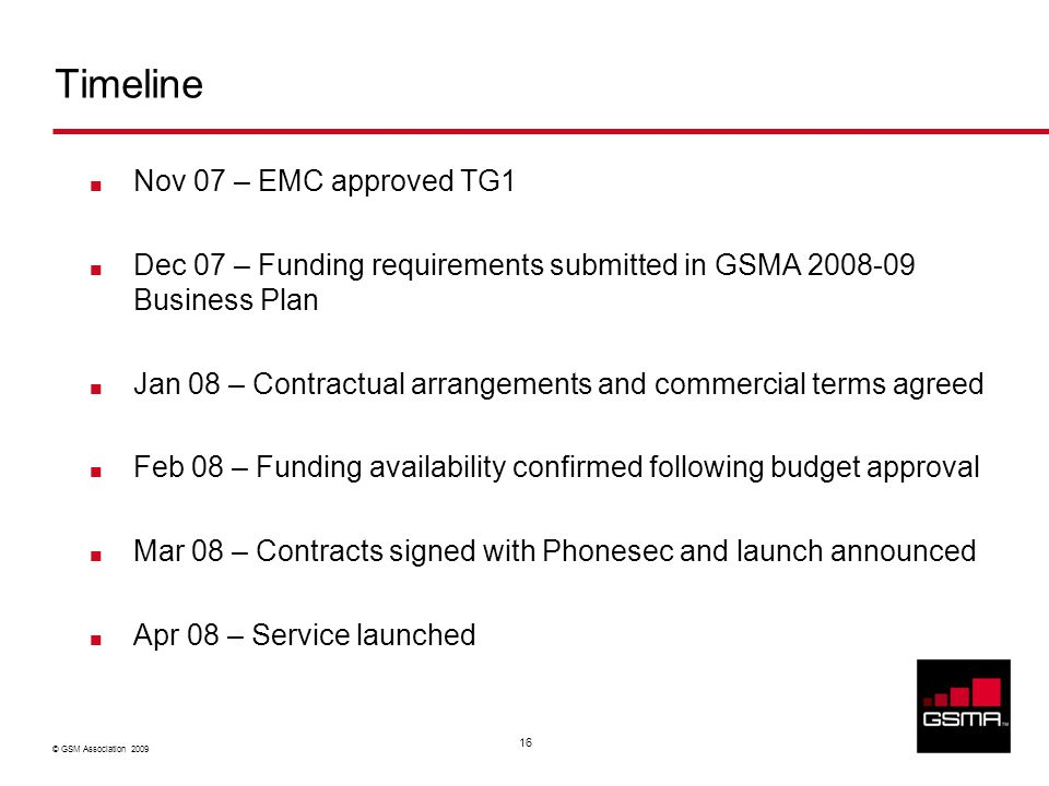© GSM Association 2009 16 Timeline Nov 07 – EMC approved TG1 Dec 07 – Funding requirements submitted in GSMA 2008-09 Business Plan Jan 08 – Contractual arrangements and commercial terms agreed Feb 08 – Funding availability confirmed following budget approval Mar 08 – Contracts signed with Phonesec and launch announced Apr 08 – Service launched