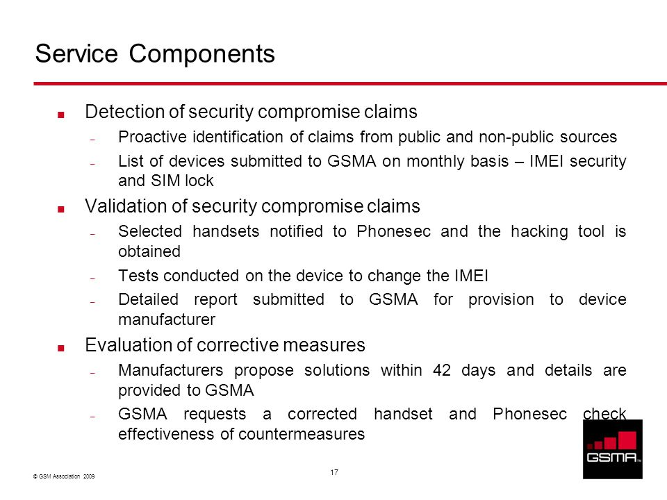 © GSM Association 2009 17 Service Components Detection of security compromise claims – Proactive identification of claims from public and non-public sources – List of devices submitted to GSMA on monthly basis – IMEI security and SIM lock Validation of security compromise claims – Selected handsets notified to Phonesec and the hacking tool is obtained – Tests conducted on the device to change the IMEI – Detailed report submitted to GSMA for provision to device manufacturer Evaluation of corrective measures – Manufacturers propose solutions within 42 days and details are provided to GSMA – GSMA requests a corrected handset and Phonesec check effectiveness of countermeasures