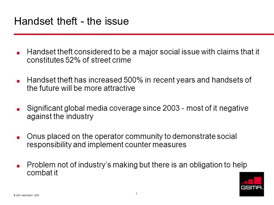 © GSM Association 2009 1 Handset theft considered to be a major social issue with claims that it constitutes 52% of street crime Handset theft has inc