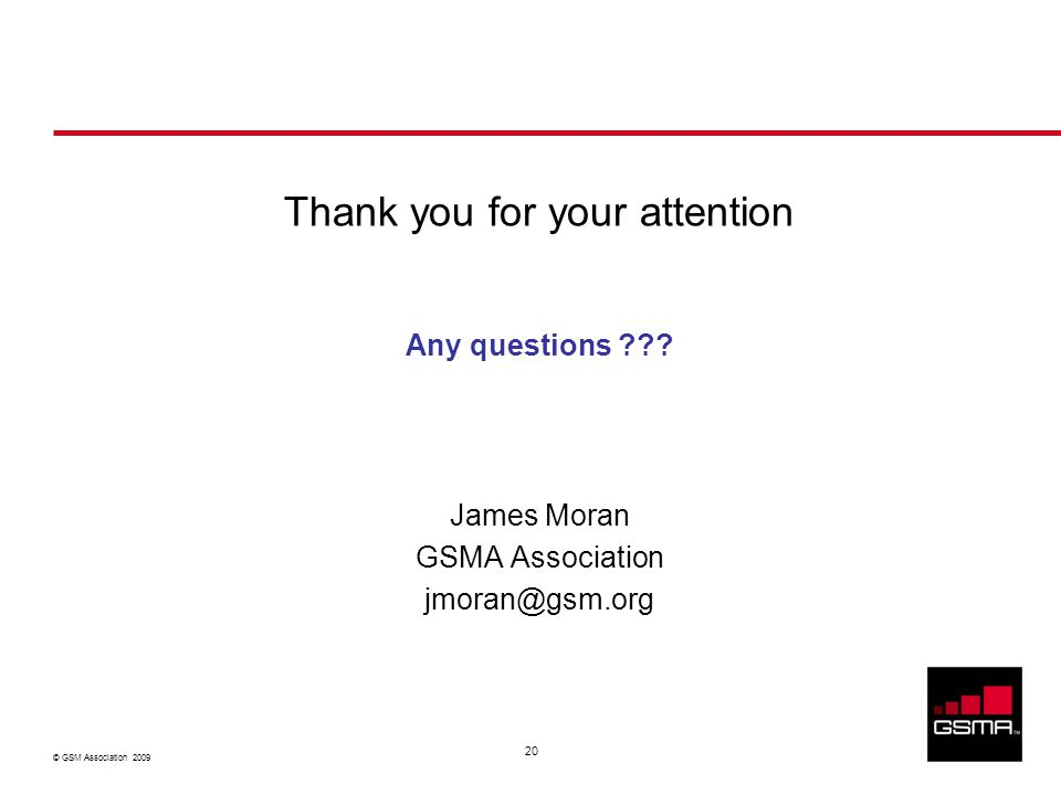 © GSM Association 2009 20 Thank you for your attention Any questions ??? James Moran GSMA Association jmoran@gsm.org