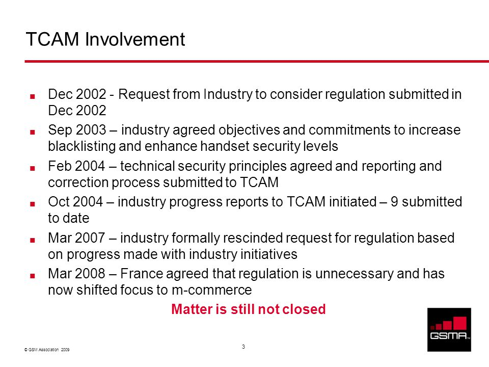 © GSM Association 2009 3 TCAM Involvement Dec 2002 - Request from Industry to consider regulation submitted in Dec 2002 Sep 2003 – industry agreed objectives and commitments to increase blacklisting and enhance handset security levels Feb 2004 – technical security principles agreed and reporting and correction process submitted to TCAM Oct 2004 – industry progress reports to TCAM initiated – 9 submitted to date Mar 2007 – industry formally rescinded request for regulation based on progress made with industry initiatives Mar 2008 – France agreed that regulation is unnecessary and has now shifted focus to m-commerce Matter is still not closed