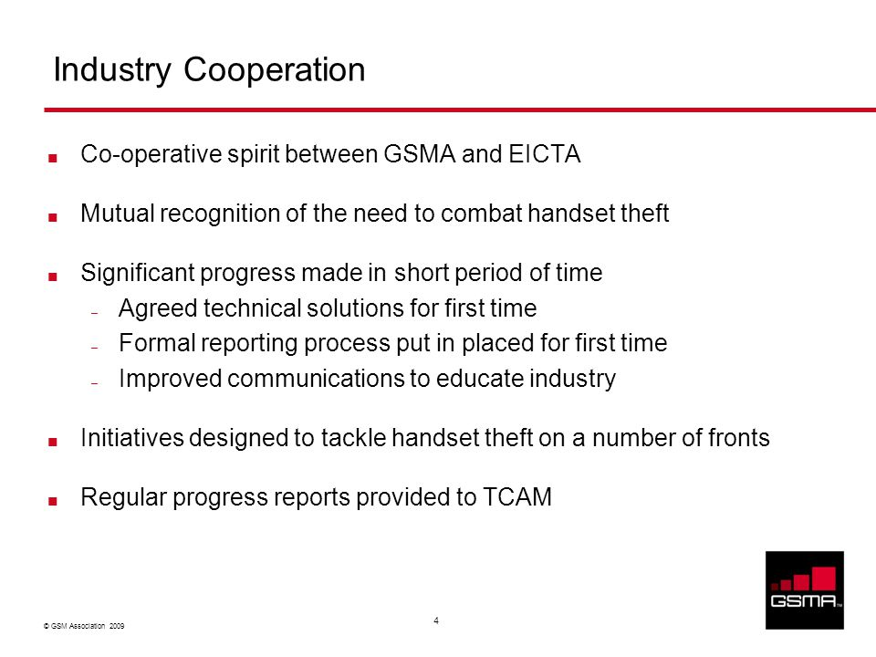 © GSM Association 2009 4 Industry Cooperation Co-operative spirit between GSMA and EICTA Mutual recognition of the need to combat handset theft Significant progress made in short period of time – Agreed technical solutions for first time – Formal reporting process put in placed for first time – Improved communications to educate industry Initiatives designed to tackle handset theft on a number of fronts Regular progress reports provided to TCAM