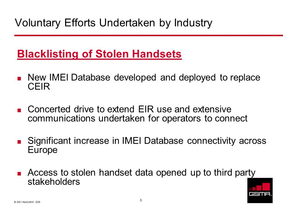 © GSM Association 2009 5 Voluntary Efforts Undertaken by Industry Blacklisting of Stolen Handsets New IMEI Database developed and deployed to replace CEIR Concerted drive to extend EIR use and extensive communications undertaken for operators to connect Significant increase in IMEI Database connectivity across Europe Access to stolen handset data opened up to third party stakeholders