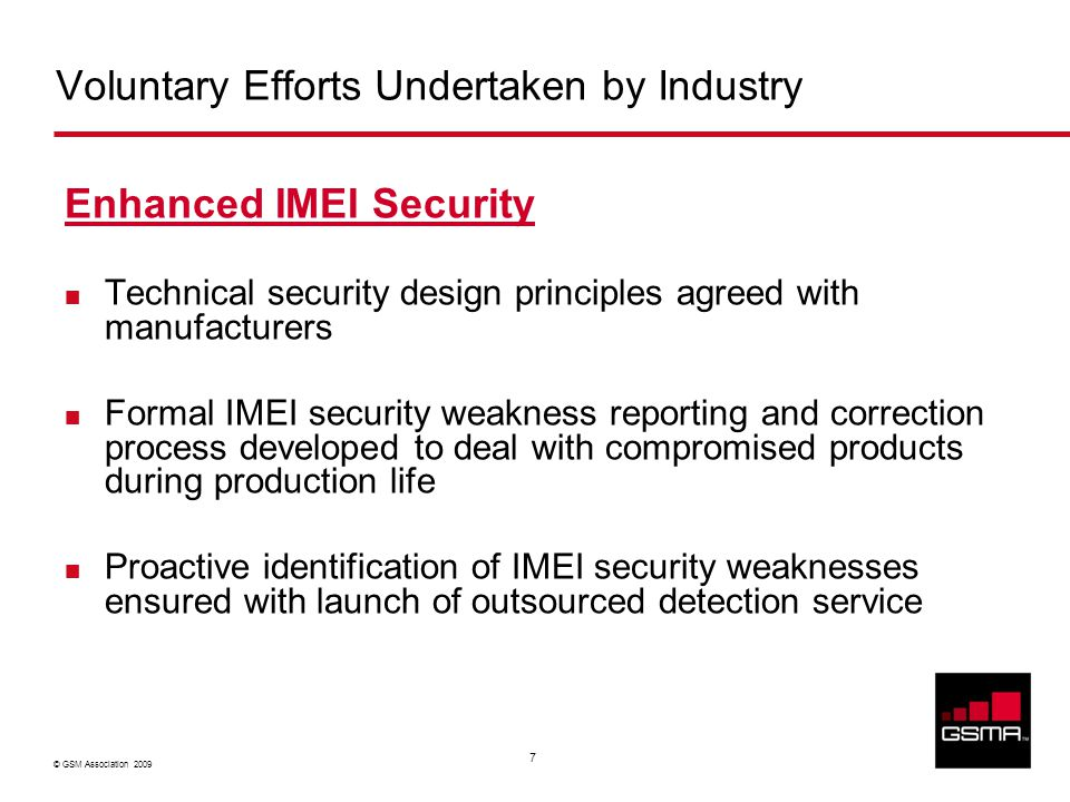 © GSM Association 2009 7 Voluntary Efforts Undertaken by Industry Enhanced IMEI Security Technical security design principles agreed with manufacturer