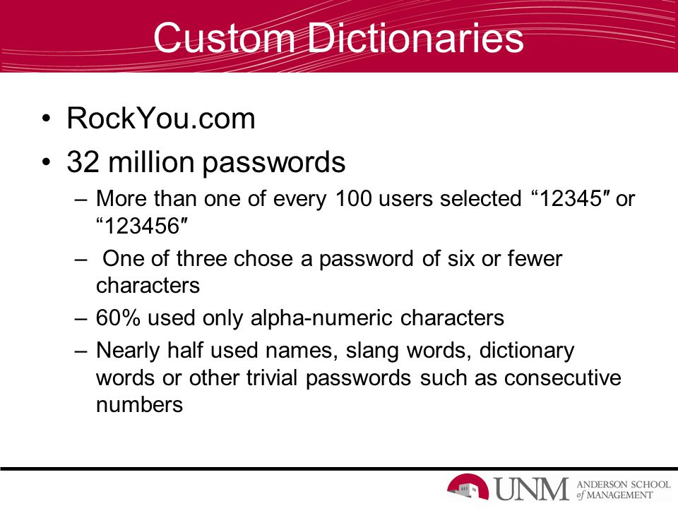 Custom Dictionaries RockYou.com 32 million passwords –More than one of every 100 users selected 12345″ or 123456″ – One of three chose a password of six or fewer characters –60% used only alpha-numeric characters –Nearly half used names, slang words, dictionary words or other trivial passwords such as consecutive numbers