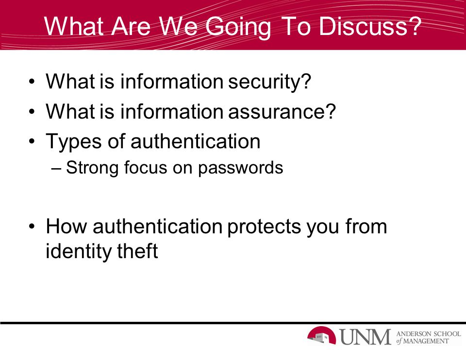 What Are We Going To Discuss? What is information security? What is information assurance? Types of authentication –Strong focus on passwords How auth