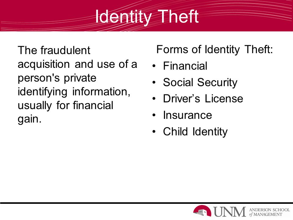 Identity Theft The fraudulent acquisition and use of a person's private identifying information, usually for financial gain. Forms of Identity Theft: