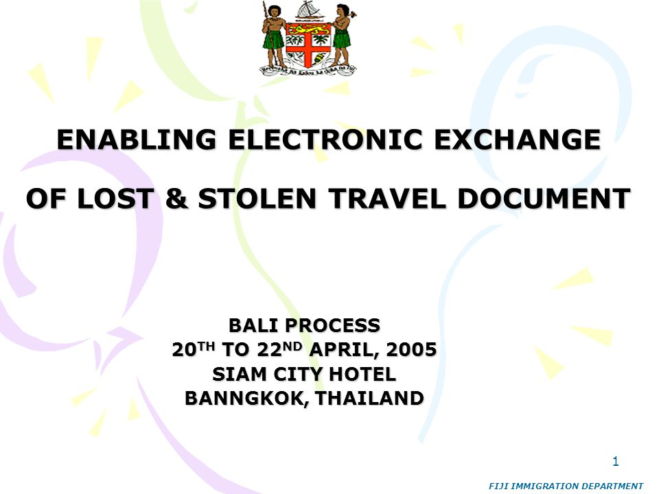 1 ENABLING ELECTRONIC EXCHANGE OF LOST & STOLEN TRAVEL DOCUMENT BALI PROCESS 20 TH TO 22 ND APRIL, 2005 SIAM CITY HOTEL BANNGKOK, THAILAND FIJI IMMIGR