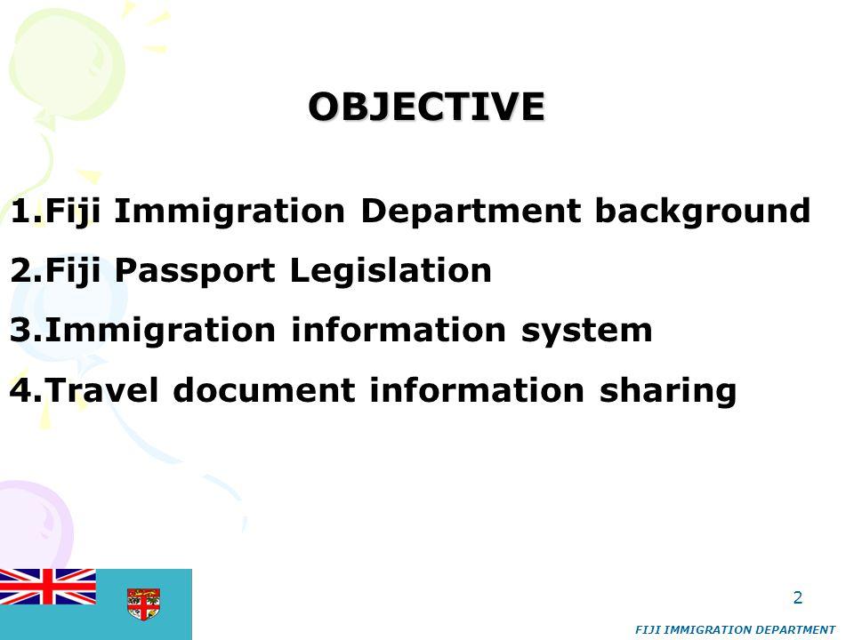 2 OBJECTIVE 1.Fiji Immigration Department background 2.Fiji Passport Legislation 3.Immigration information system 4.Travel document information sharing