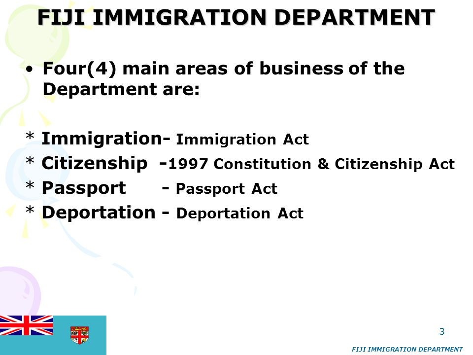 4 BACKGROUND * Immigration is one of the few departments that have been around for the last 127 years * In 1878 under ordinance No 6 the than Governor of Fiji appointed the Agent-General for Immigration and sub- agents or Inspectors to regulate and control the recruitment of immigrants from recruiting vessels to the plantations and their repatriation back to their own country * In 1955 the Commissioner of Police was appointed to be the Principal Immigration Officer * 1969-The Immigration Department was transferred from the Fiji Police department to the Ministry of Labour * In 1970 all posts were civilianized and the department was headed by a Chief immigration officer * June 1976 to September 1977 – Ministry of Home Affairs * 1977-1982 – Ministry of labor, Industrial Relations & Immigration * July 1982 -1987 – Ministry of Home Affairs * 1987 until today always attached with the Home Affairs ministry.