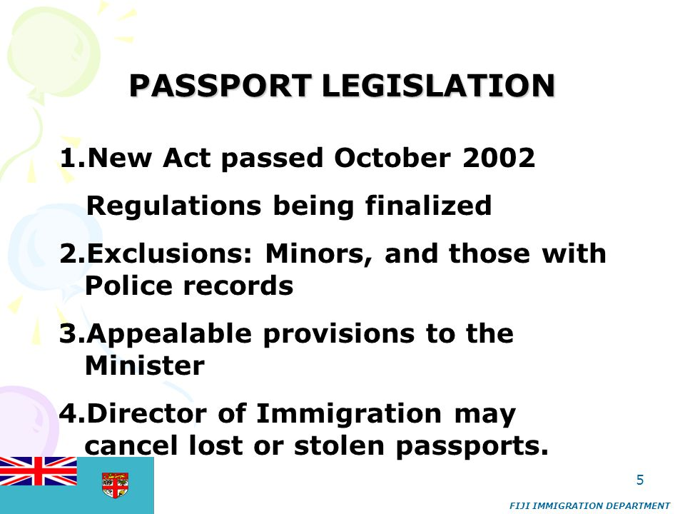 5 PASSPORT LEGISLATION FIJI IMMIGRATION DEPARTMENT 1.New Act passed October 2002 Regulations being finalized 2.Exclusions: Minors, and those with Poli