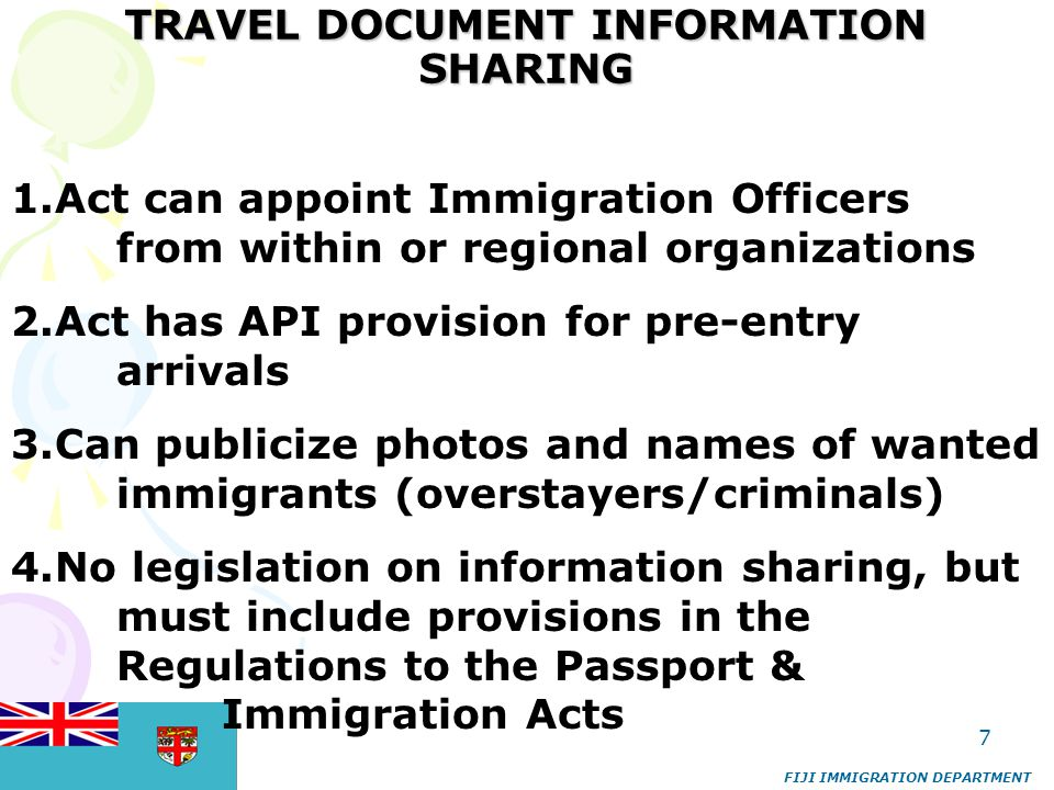 7 TRAVEL DOCUMENT INFORMATION SHARING FIJI IMMIGRATION DEPARTMENT 1.Act can appoint Immigration Officers from within or regional organizations 2.Act h