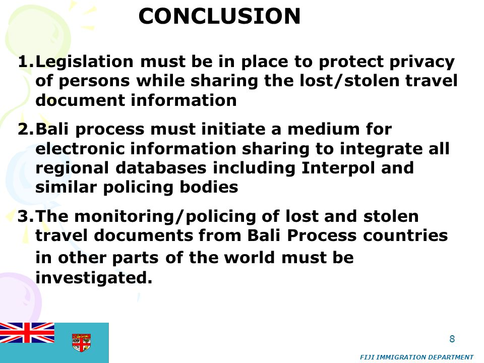 8 FIJI IMMIGRATION DEPARTMENT CONCLUSION 1.Legislation must be in place to protect privacy of persons while sharing the lost/stolen travel document in