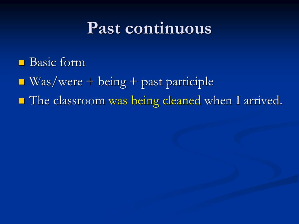 Present continuous Basic form Basic form Am/are /is + being + past participle Am/are /is + being + past participle The classroom is being cleaned now.