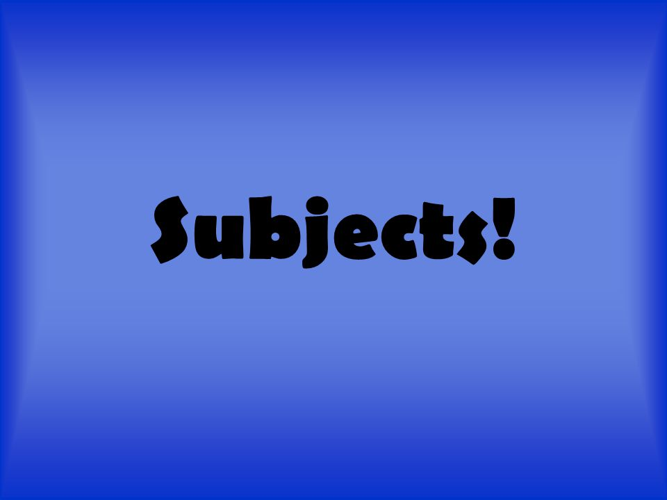 Subjects.You mean like science, English, and math.