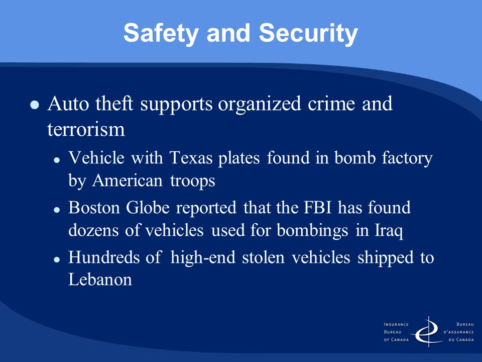Safety and Security Auto theft supports organized crime and terrorism Vehicle with Texas plates found in bomb factory by American troops Boston Globe reported that the FBI has found dozens of vehicles used for bombings in Iraq Hundreds of high-end stolen vehicles shipped to Lebanon