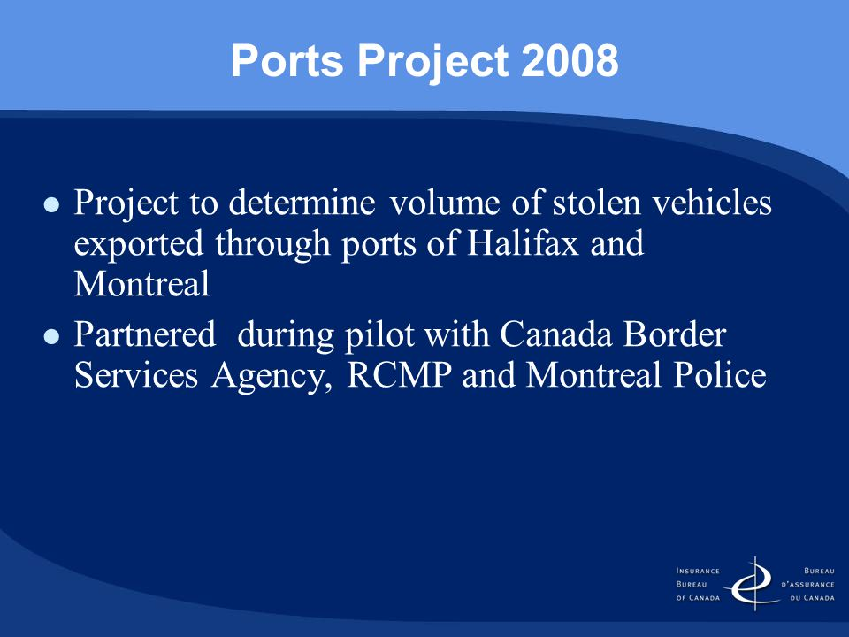 Ports Project 2008 Project to determine volume of stolen vehicles exported through ports of Halifax and Montreal Partnered during pilot with Canada Border Services Agency, RCMP and Montreal Police