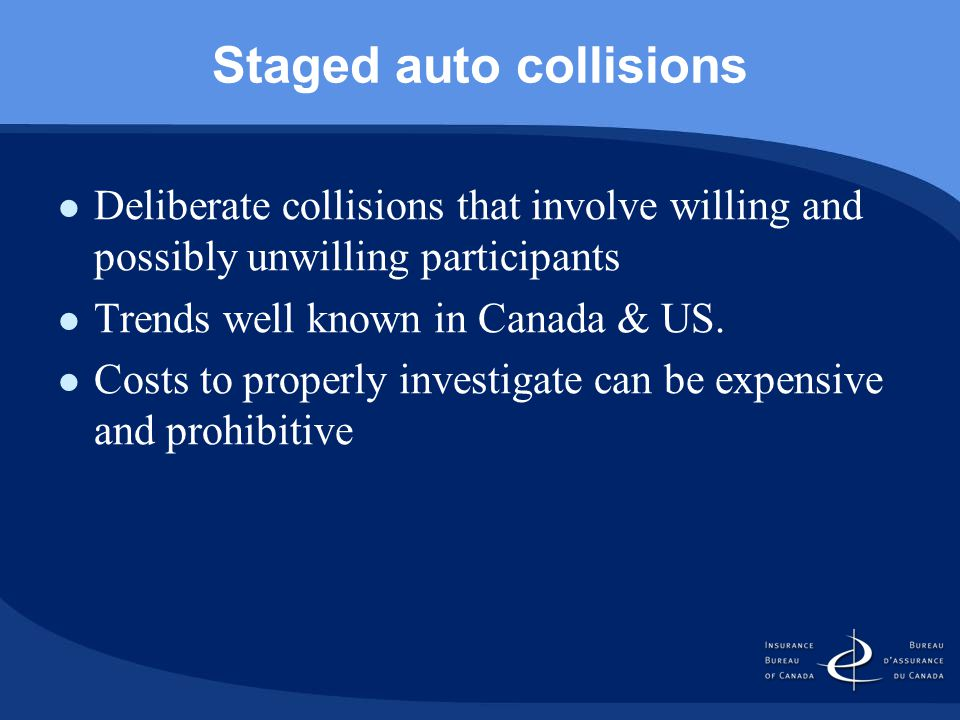Staged auto collisions Deliberate collisions that involve willing and possibly unwilling participants Trends well known in Canada & US.