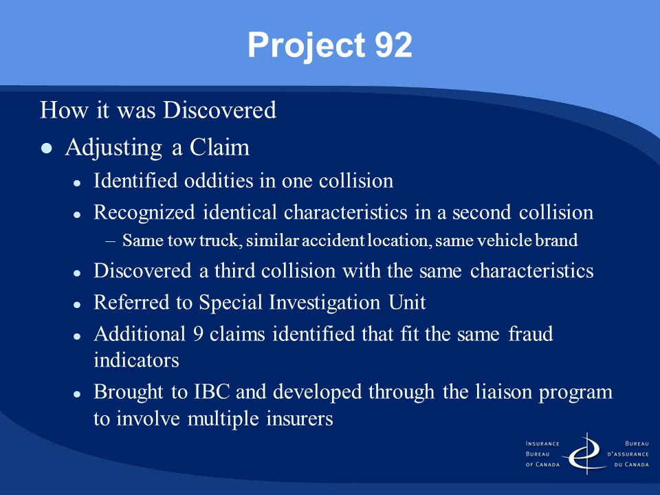 Project 92 How it was Discovered Adjusting a Claim Identified oddities in one collision Recognized identical characteristics in a second collision –Same tow truck, similar accident location, same vehicle brand Discovered a third collision with the same characteristics Referred to Special Investigation Unit Additional 9 claims identified that fit the same fraud indicators Brought to IBC and developed through the liaison program to involve multiple insurers