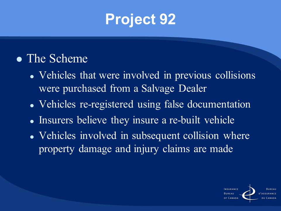 Project 92 The Scheme Vehicles that were involved in previous collisions were purchased from a Salvage Dealer Vehicles re-registered using false documentation Insurers believe they insure a re-built vehicle Vehicles involved in subsequent collision where property damage and injury claims are made