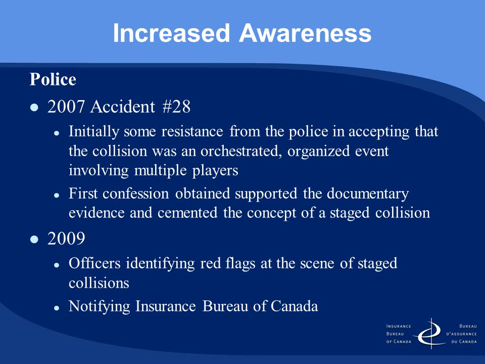 Increased Awareness Police 2007 Accident #28 Initially some resistance from the police in accepting that the collision was an orchestrated, organized event involving multiple players First confession obtained supported the documentary evidence and cemented the concept of a staged collision 2009 Officers identifying red flags at the scene of staged collisions Notifying Insurance Bureau of Canada