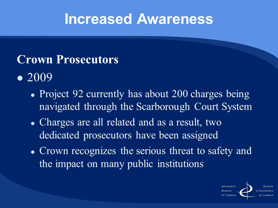 Increased Awareness Crown Prosecutors 2009 Project 92 currently has about 200 charges being navigated through the Scarborough Court System Charges are all related and as a result, two dedicated prosecutors have been assigned Crown recognizes the serious threat to safety and the impact on many public institutions