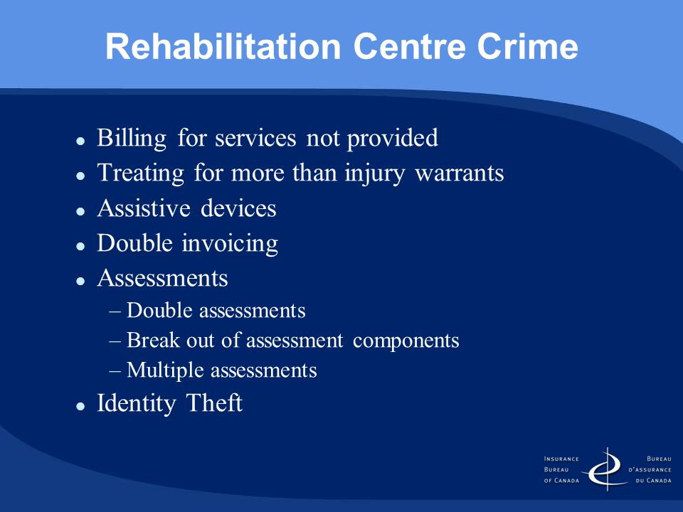 Rehabilitation Centre Crime Billing for services not provided Treating for more than injury warrants Assistive devices Double invoicing Assessments –Double assessments –Break out of assessment components –Multiple assessments Identity Theft