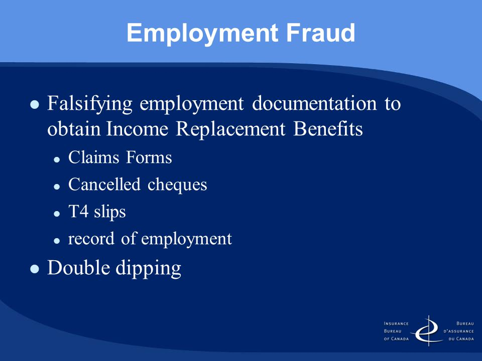 Employment Fraud Falsifying employment documentation to obtain Income Replacement Benefits Claims Forms Cancelled cheques T4 slips record of employment Double dipping