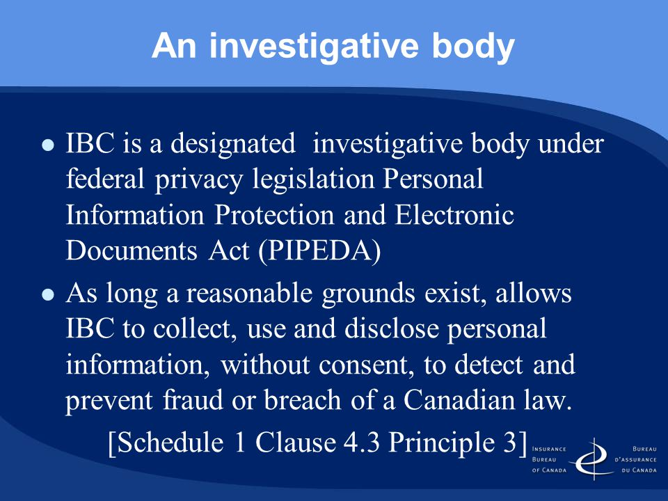 An investigative body IBC is a designated investigative body under federal privacy legislation Personal Information Protection and Electronic Documents Act (PIPEDA) As long a reasonable grounds exist, allows IBC to collect, use and disclose personal information, without consent, to detect and prevent fraud or breach of a Canadian law.