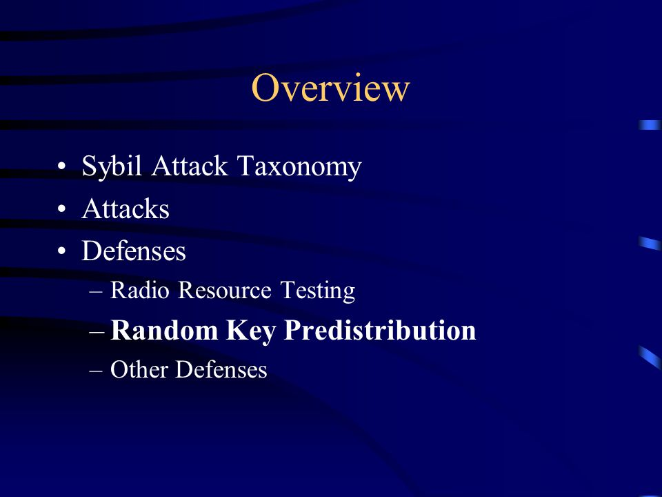 Overview Sybil Attack Taxonomy Attacks Defenses –Radio Resource Testing –Random Key Predistribution –Other Defenses