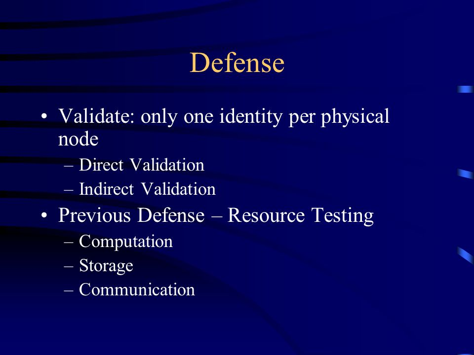 Defense Validate: only one identity per physical node –Direct Validation –Indirect Validation Previous Defense – Resource Testing –Computation –Storage –Communication