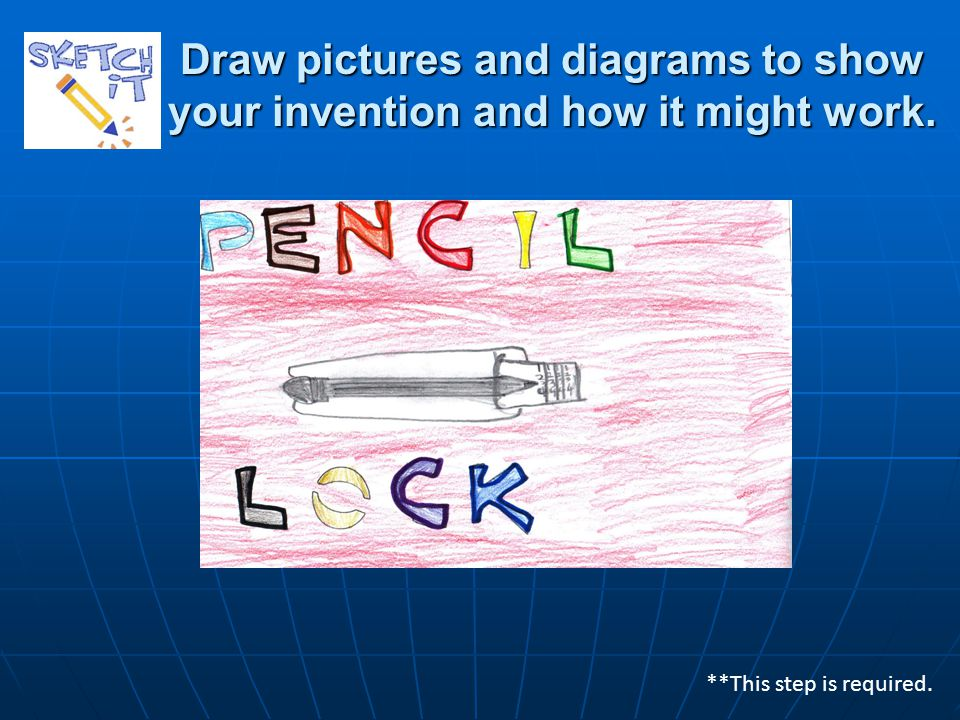 Draw pictures and diagrams to show your invention and how it might work. **This step is required.