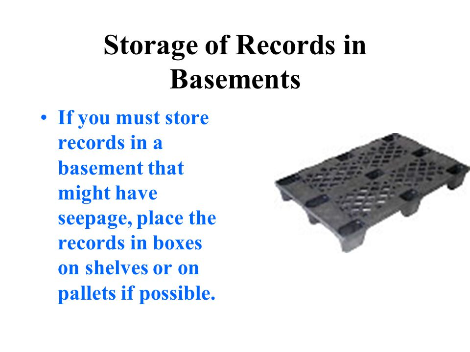 Storage of Records in Basements If you must store records in a basement that might have seepage, place the records in boxes on shelves or on pallets i