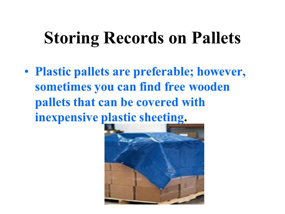 Storing Records on Pallets Plastic pallets are preferable; however, sometimes you can find free wooden pallets that can be covered with inexpensive pl