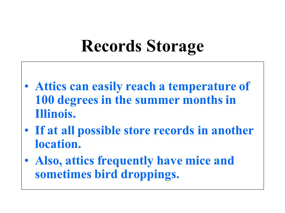 Records Storage Attics can easily reach a temperature of 100 degrees in the summer months in Illinois. If at all possible store records in another loc