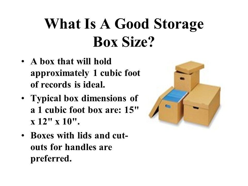 What Is A Good Storage Box Size? A box that will hold approximately 1 cubic foot of records is ideal. Typical box dimensions of a 1 cubic foot box are