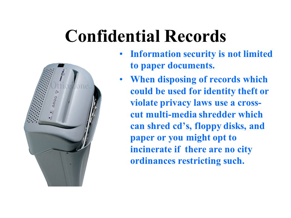Confidential Records Information security is not limited to paper documents. When disposing of records which could be used for identity theft or viola