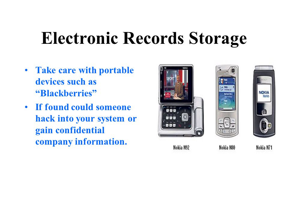 "Electronic Records Storage Take care with portable devices such as ""Blackberries"" If found could someone hack into your system or gain confidential co"