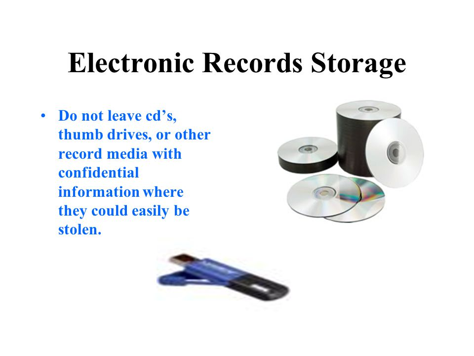 Electronic Records Storage Do not leave cd's, thumb drives, or other record media with confidential information where they could easily be stolen.