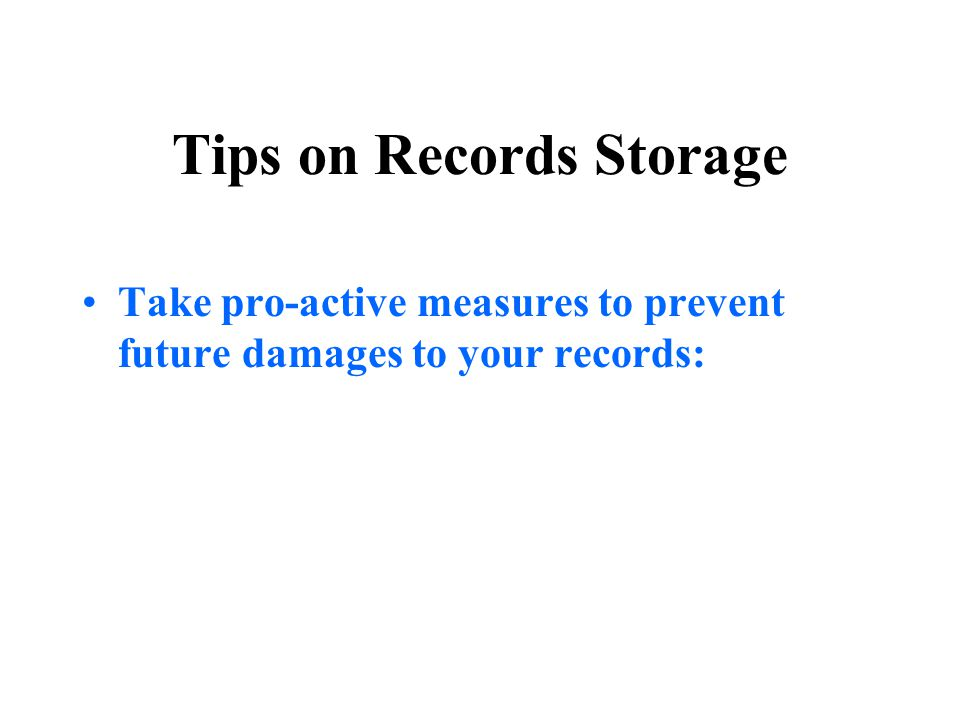 Tips on Records Storage Take pro-active measures to prevent future damages to your records: