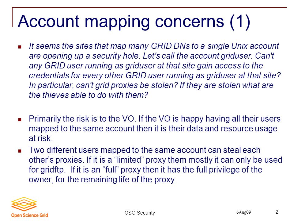 6Aug09 OSG Security 2 Account mapping concerns (1) It seems the sites that map many GRID DNs to a single Unix account are opening up a security hole.