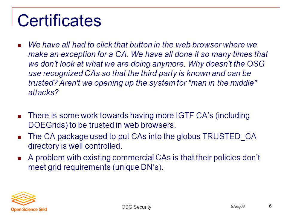 6Aug09 OSG Security 6 Certificates We have all had to click that button in the web browser where we make an exception for a CA. We have all done it so