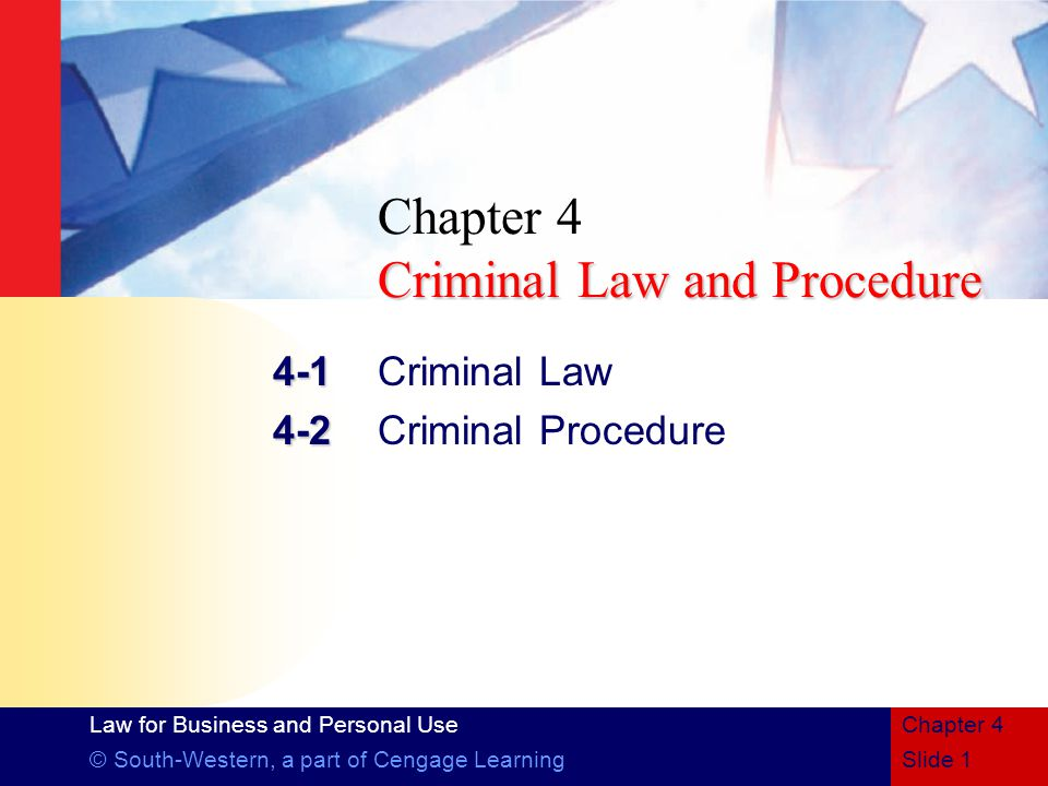 Law for Business and Personal Use © South-Western, a part of Cengage LearningSlide 1 Chapter 4 Criminal Law and Procedure Chapter 4 Criminal Law and Procedure 4-1 4-1Criminal Law 4-2 4-2Criminal Procedure