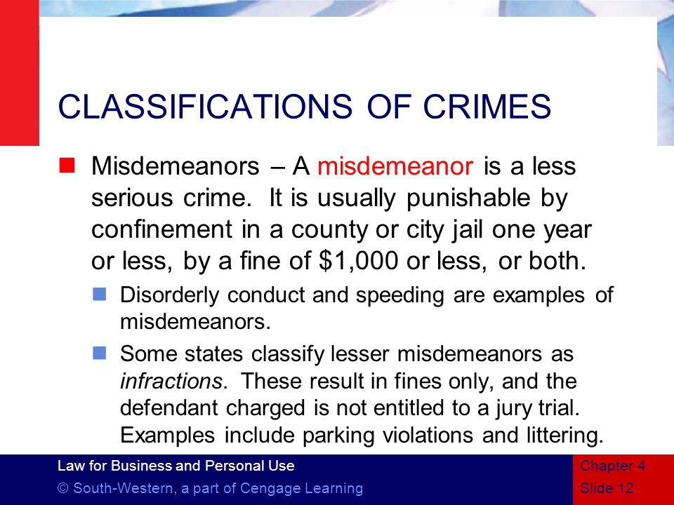 Law for Business and Personal Use © South-Western, a part of Cengage LearningSlide 12 Chapter 4 CLASSIFICATIONS OF CRIMES Misdemeanors – A misdemeanor is a less serious crime.